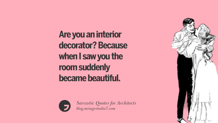 Are you an interior decorator? Because when I saw you the room suddenly became beautiful.