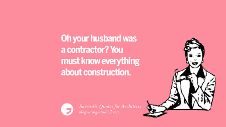 Oh your husband was a contractor? You must know everything about construction.