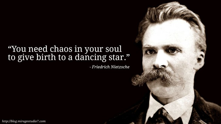 Friedrich Nietzsche You need chaos in your soul to give birth to a dancing star.