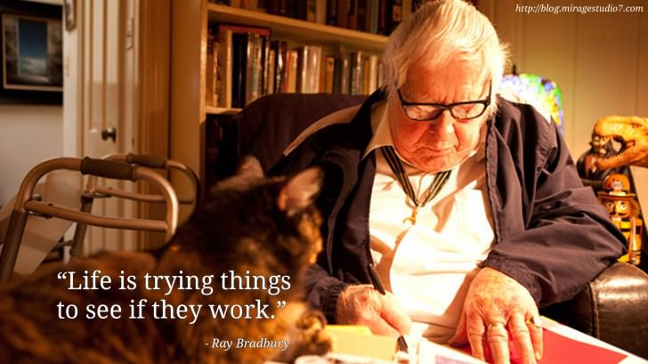 Ray Bradbury Life is trying things to see if they work.