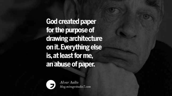 God created paper for the purpose of drawing architecture on it. Everything else is, at least for me, an abuse of paper. – Alvar Aalto