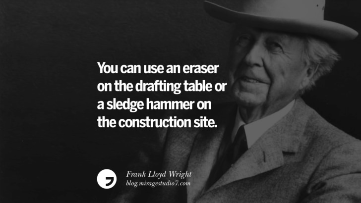 You can use an eraser on the drafting table or a sledge hammer on the construction site. – Frank Lloyd Wright
