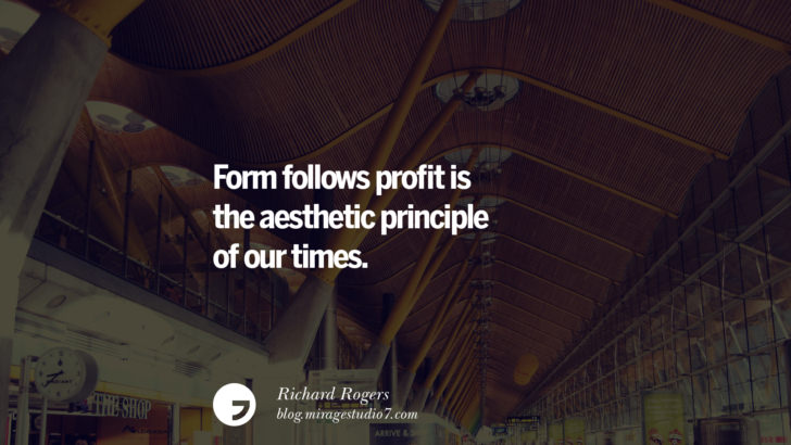 Form follows profit is the aesthetic principle of our times. - Richard Rogers Architecture Quotes by Famous Architects instagram pinterest twitter facebook linkedin Interior Designers art design find an architect cost fees landscape