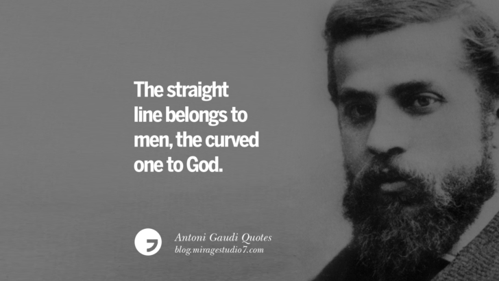 The straight line belongs to men, the curved one to God. Antoni Gaudi Quotes On Religion, God Architecture, And Nature