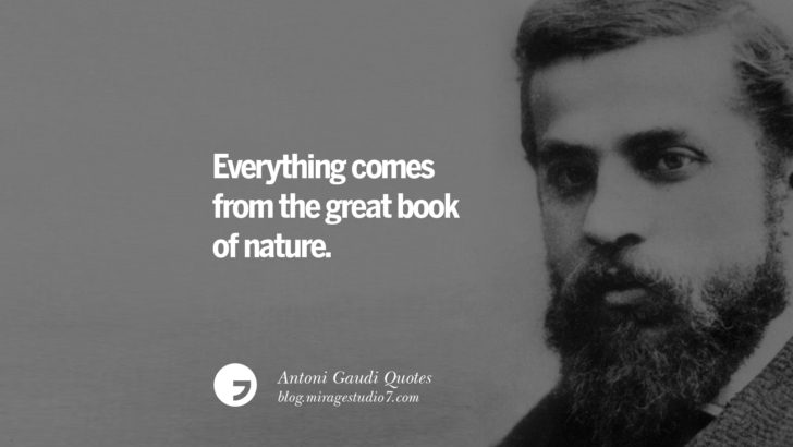 Everything comes from the great book of nature. Antoni Gaudi Quotes On Religion, God Architecture, And Nature
