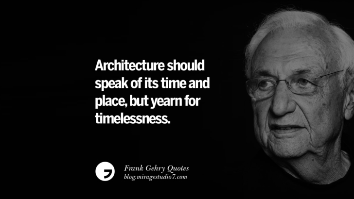 Architecture should speak of its time and place, but yearn for timelessness. Frank Gehry Quotes On Liquid Architecture, Space And Gravity