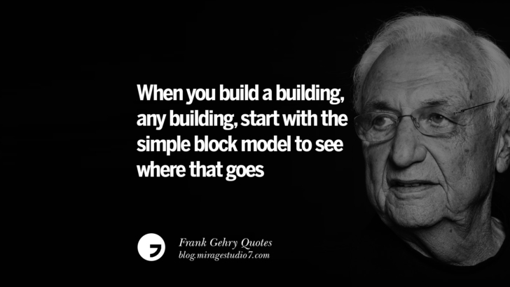 When you build a building, any building, start with the simple block model to see where that goes. Frank Gehry Quotes On Liquid Architecture, Space And Gravity