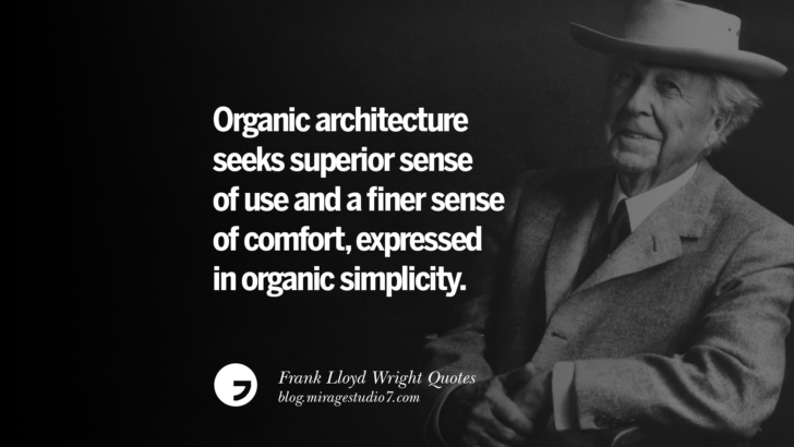 Organic architecture seeks superior sense of use and a finer sense of comfort, expressed in organic simplicity. Frank Lloyd Wright Quotes On Mother Nature, Space, God, And Architecture