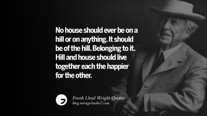 No house should ever be on a hill or on anything. It should be of the hill. Belonging to it. Hill and house should live together each the happier for the other. Frank Lloyd Wright Quotes On Mother Nature, Space, God, And Architecture