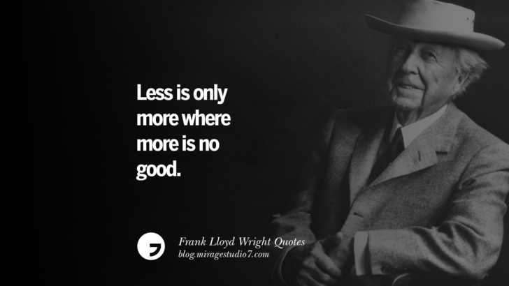 Less is only more where more is no good. Frank Lloyd Wright Quotes On Mother Nature, Space, God, And Architecture