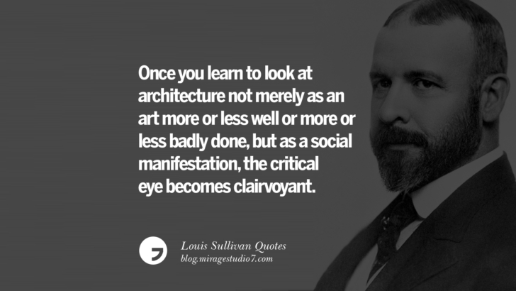 Once you learn to look at architecture not merely as an art more or less well or more or less badly done, but as a social manifestation, the critical eye becomes clairvoyant. Louis Sullivan Quotes On Skyscrapers And Modern Architecture