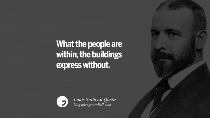 What the people are within, the buildings express without. Louis Sullivan Quotes On Skyscrapers And Modern Architecture