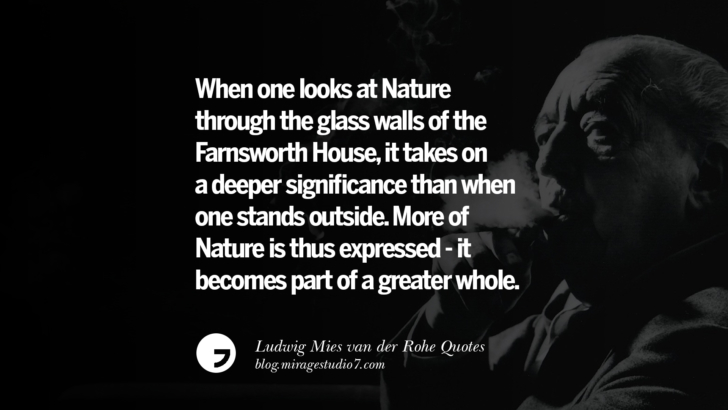 When one looks at Nature through the glass walls of the Farnsworth House, it takes on a deeper significance than when one stands outside. More of Nature is thus expressed - it becomes part of a greater whole. Ludwig Mies van der Rohe Quotes On Modern Architecture And International Style