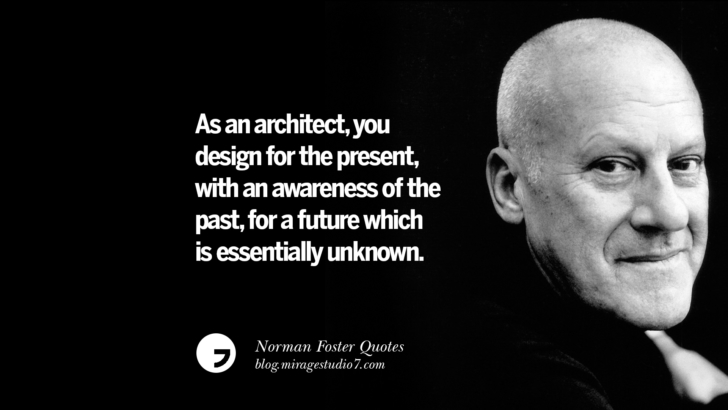 As an architect, you design for the present, with an awareness of the past, for a future which is essentially unknown. Norman Foster Quotes On Technology, Simplicity, Materials And Design