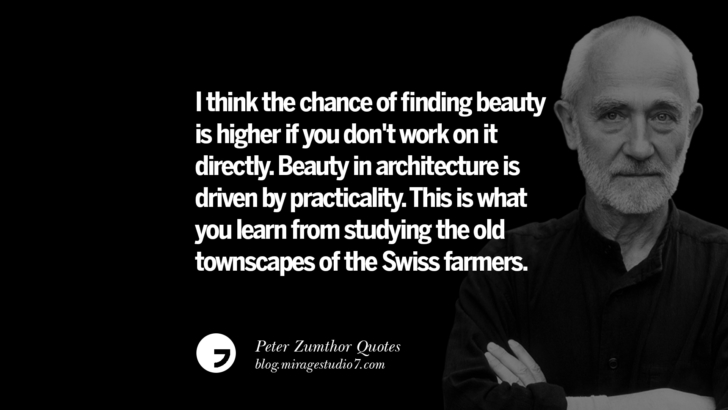 I think the chance of finding beauty is higher if you don't work on it directly. Beauty in architecture is driven by practicality. This is what you learn from studying the old townscapes of the Swiss farmers. Peter Zumthor Quotes On Space, Nature, Sound, Environment And Silences