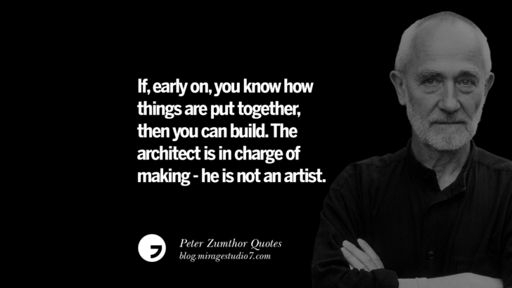 If, early on, you know how things are put together, then you can build. The architect is in charge of making - he is not an artist. Peter Zumthor Quotes On Space, Nature, Sound, Environment And Silences