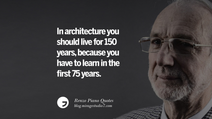 In architecture you should live for 150 years, because you have to learn in the first 75 years. Renzo Piano Quotes On Changes And The Art of Making Buildings