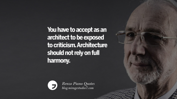 You have to accept as an architect to be exposed to criticism. Architecture should not rely on full harmony. Renzo Piano Quotes On Changes And The Art of Making Buildings