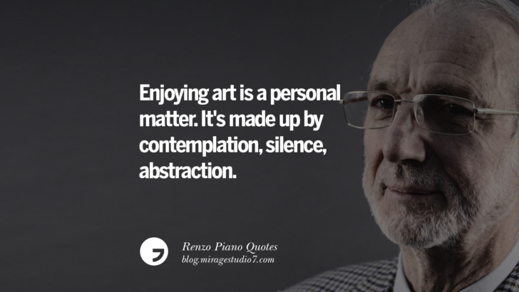 Enjoying art is a personal matter. It's made up by contemplation, silence, abstraction. Renzo Piano Quotes On Changes And The Art of Making Buildings