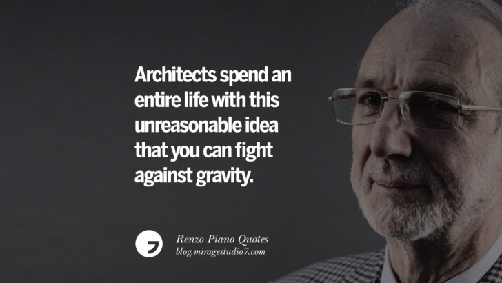 Architects spend an entire life with this unreasonable idea that you can fight against gravity. Renzo Piano Quotes On Changes And The Art of Making Buildings