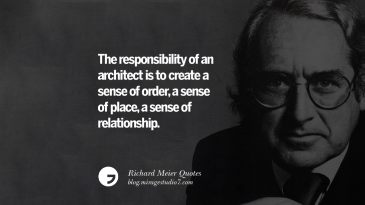 The responsibility of an architect is to create a sense of order, a sense of place, a sense of relationship. Richard Meier Quotes On Time, Space, And Architecture