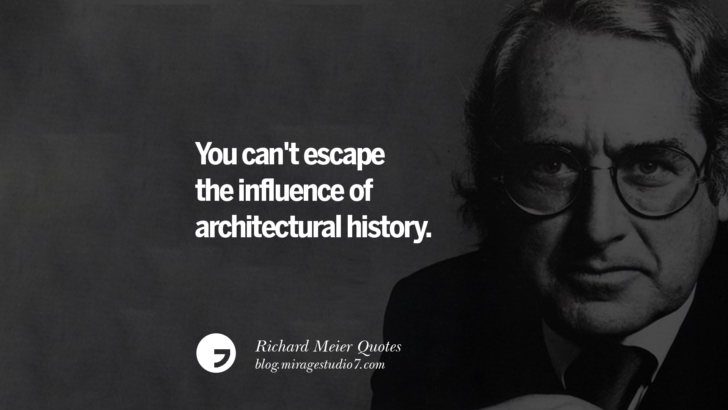 You can't escape the influence of architectural history. Richard Meier Quotes On Time, Space, And Architecture