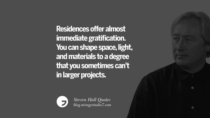 Residences offer almost immediate gratification. You can shape space, light, and materials to a degree that you sometimes can't in larger projects. Steven Holl Quotes On Experiencing Architecture, Materials, Arts And Light