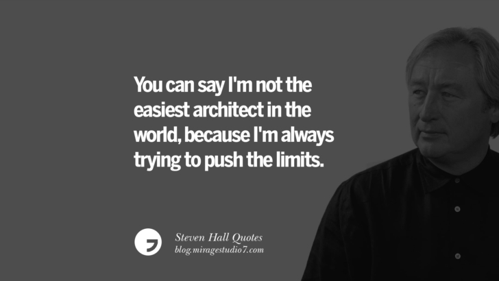You can say I'm not the easiest architect in the world, because I'm always trying to push the limits. Steven Holl Quotes On Experiencing Architecture, Materials, Arts And Light