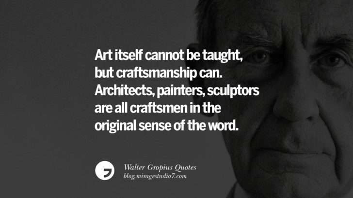 Art itself cannot be taught, but craftsmanship can. Architects, painters, sculptors are all craftsmen in the original sense of the word. Walter Gropius Quotes Bauhaus Movement, Craftsmanship, And Architecture