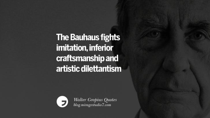 The Bauhaus fights imitation, inferior craftsmanship and artistic dilettantism. Walter Gropius Quotes Bauhaus Movement, Craftsmanship, And Architecture