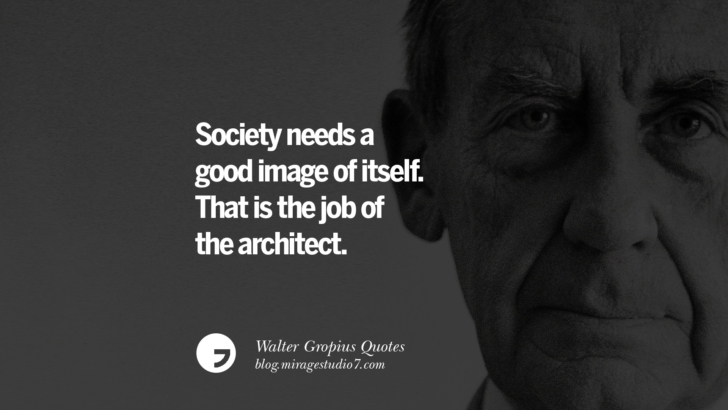 Society needs a good image of itself. That is the job of the architect. Walter Gropius Quotes Bauhaus Movement, Craftsmanship, And Architecture