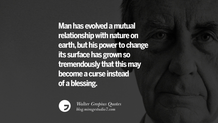 Man has evolved a mutual relationship with nature on earth, but his power to change its surface has grown so tremendously that this may become a curse instead of a blessing. Walter Gropius Quotes Bauhaus Movement, Craftsmanship, And Architecture